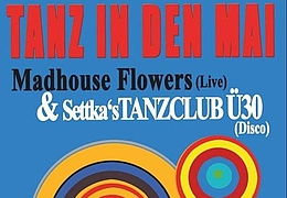 Tanz in den Mai - Madhouse Flowers & Settka's Tanzclub